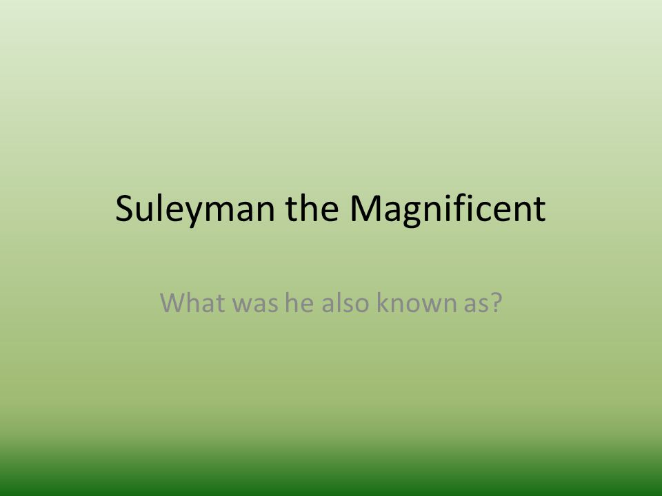 Suleyman the Magnificent What was he also known as