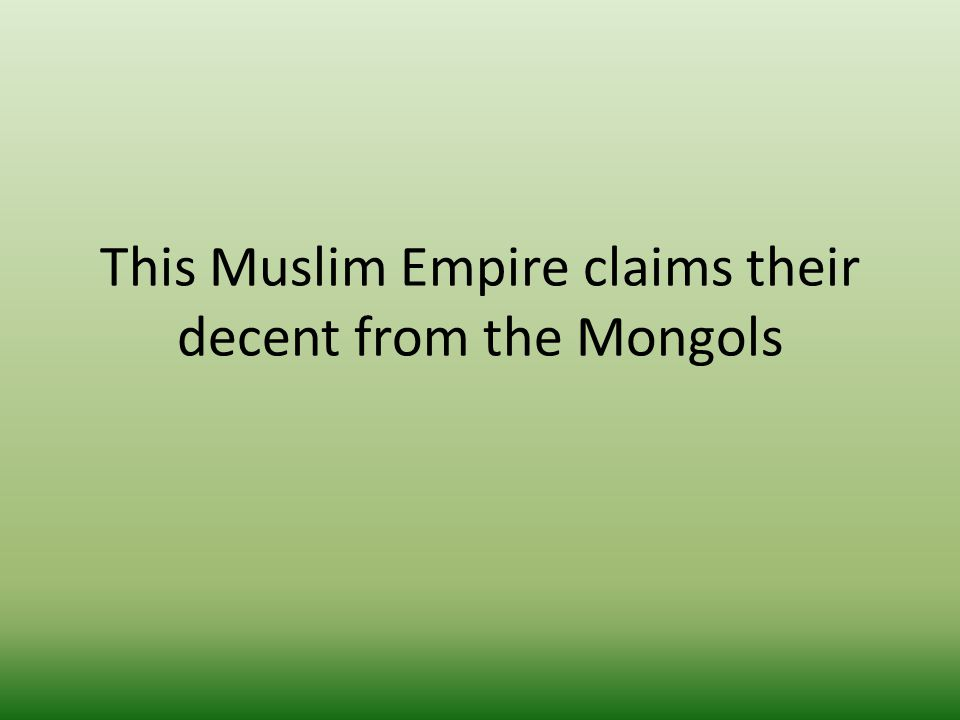 This Muslim Empire claims their decent from the Mongols