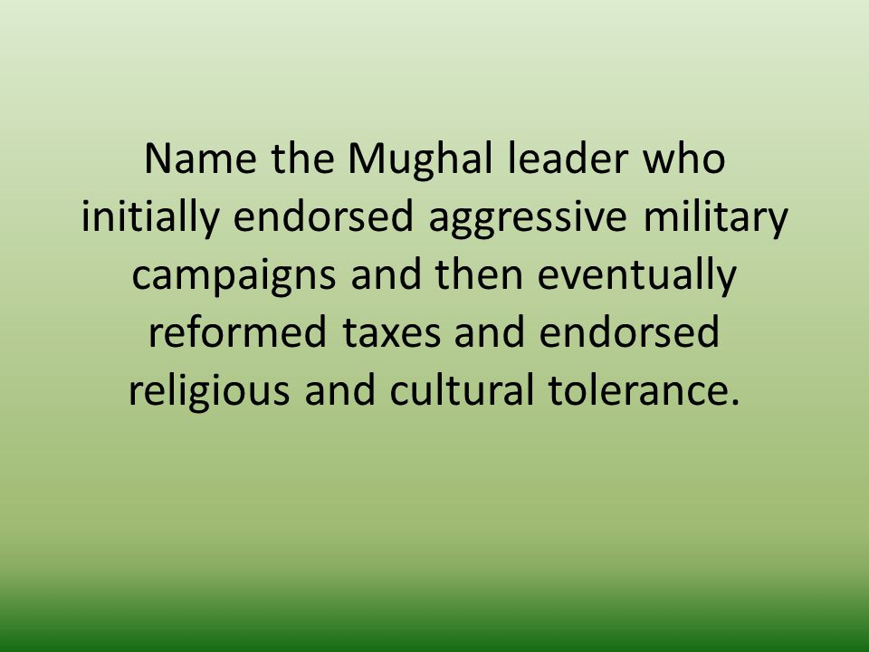 Name the Mughal leader who initially endorsed aggressive military campaigns and then eventually reformed taxes and endorsed religious and cultural tolerance.