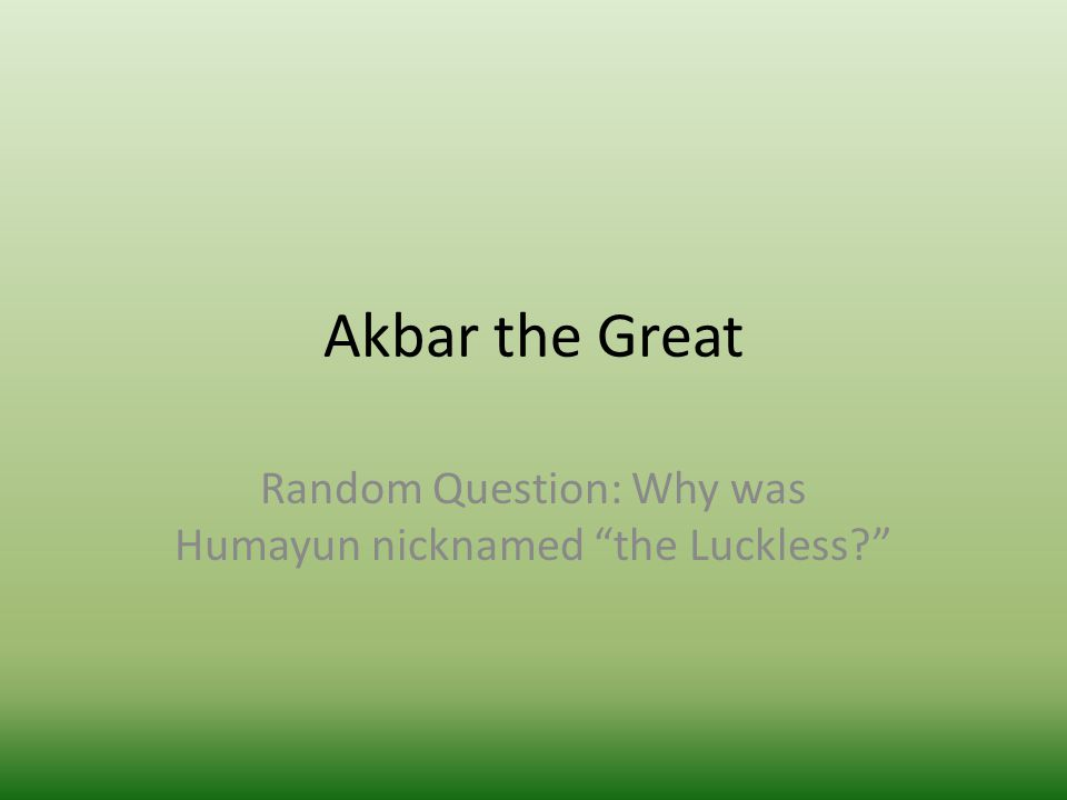 Akbar the Great Random Question: Why was Humayun nicknamed the Luckless