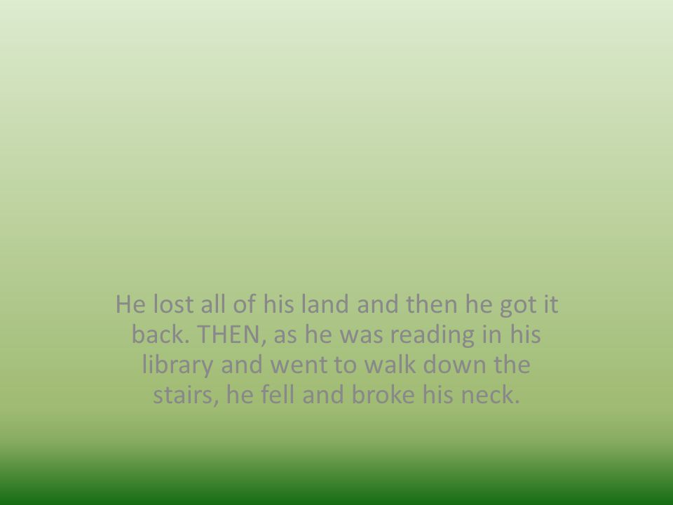 He lost all of his land and then he got it back. THEN, as he was reading in his library and went to walk down the stairs, he fell and broke his neck.