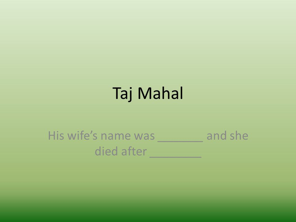 Taj Mahal His wife's name was _______ and she died after ________