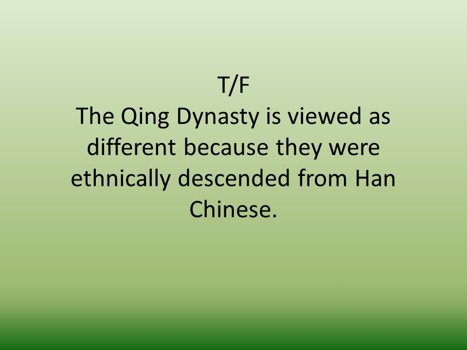 T/F The Qing Dynasty is viewed as different because they were ethnically descended from Han Chinese.