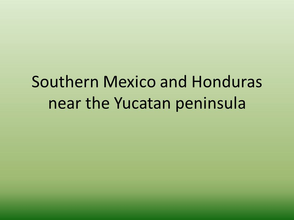 Southern Mexico and Honduras near the Yucatan peninsula