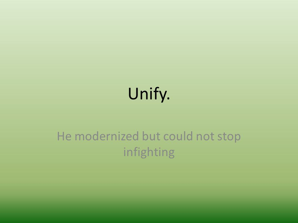 Unify. He modernized but could not stop infighting