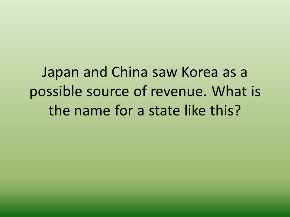 Japan and China saw Korea as a possible source of revenue. What is the name for a state like this?