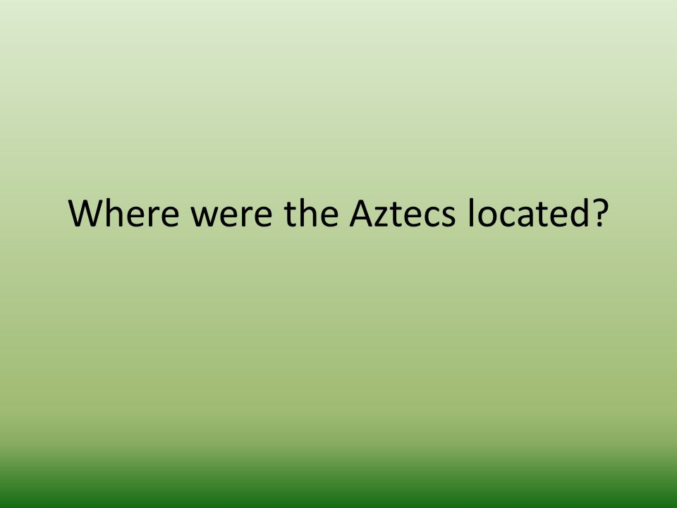 Where were the Aztecs located