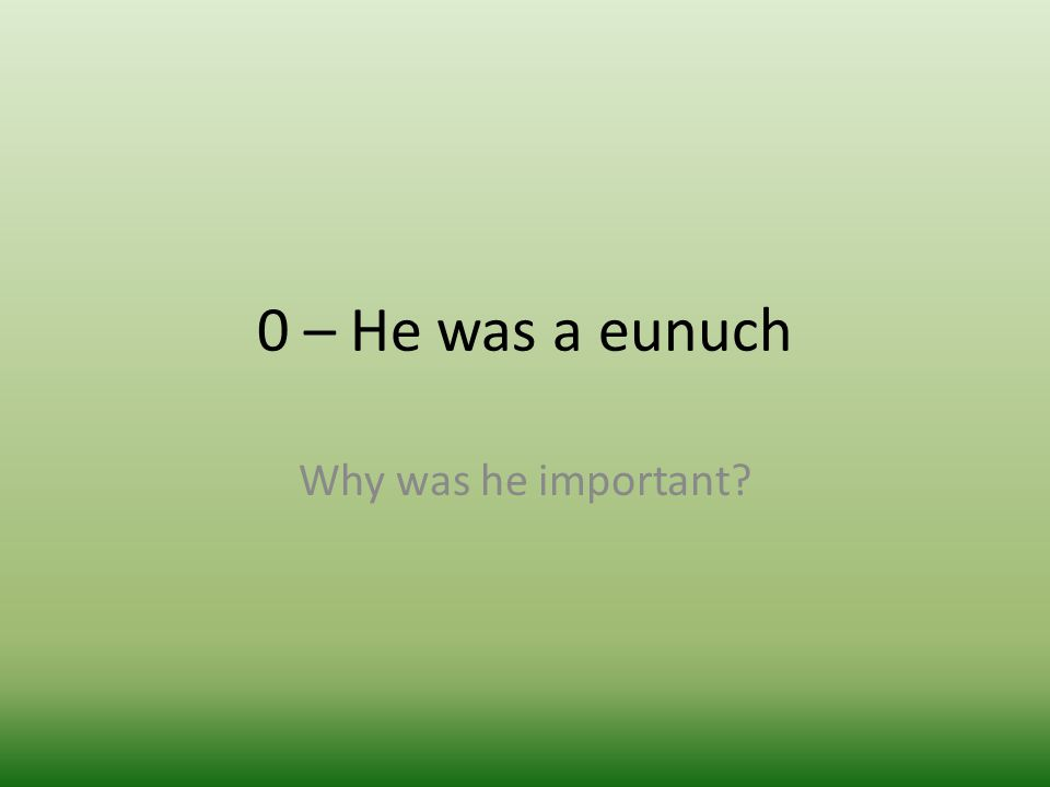 0 – He was a eunuch Why was he important?
