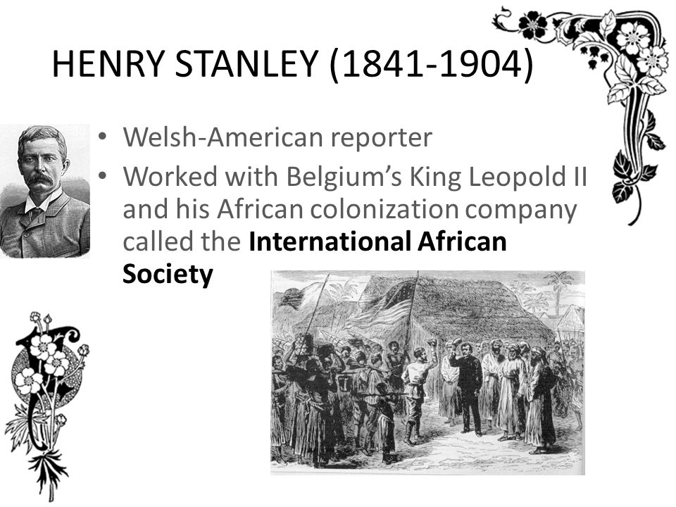 HENRY STANLEY (1841-1904) Welsh-American reporter Worked with Belgium's King Leopold II and his African colonization company called the International African Society