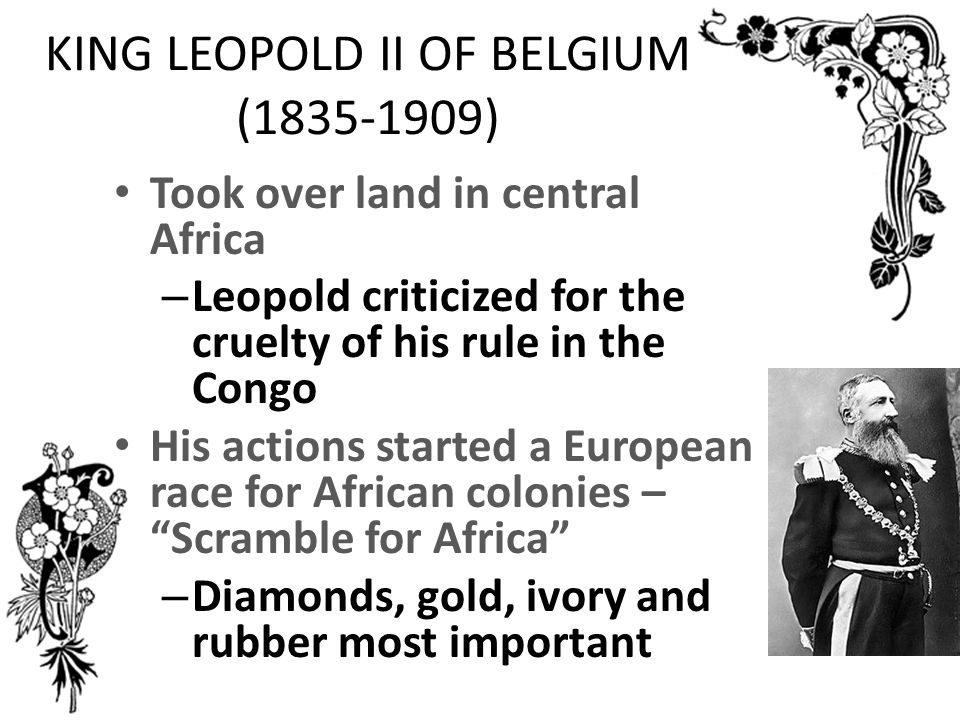 KING LEOPOLD II OF BELGIUM (1835-1909) Took over land in central Africa – Leopold criticized for the cruelty of his rule in the Congo His actions started a European race for African colonies – Scramble for Africa – Diamonds, gold, ivory and rubber most important