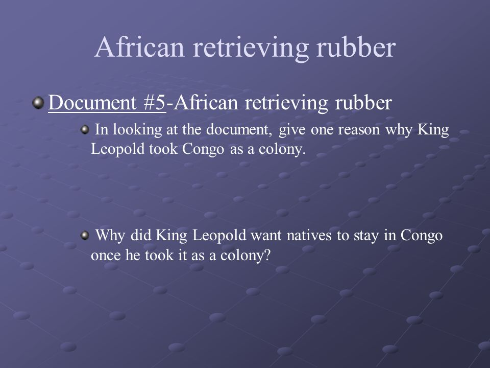 African retrieving rubber Document #5-African retrieving rubber In looking at the document, give one reason why King Leopold took Congo as a colony. W
