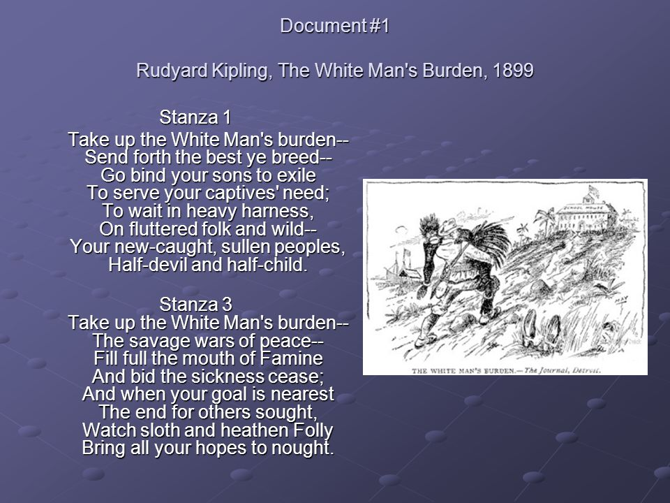 Document #1 Rudyard Kipling, The White Man's Burden, 1899 Stanza 1 Take up the White Man's burden-- Send forth the best ye breed-- Go bind your sons t