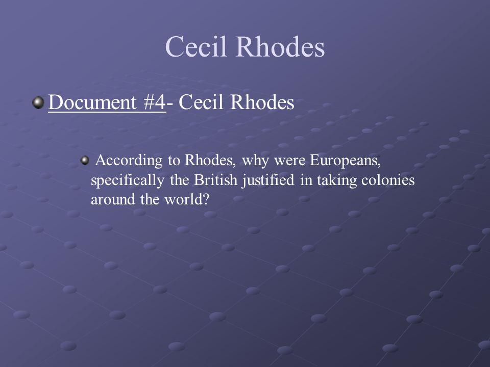 Cecil Rhodes Document #4- Cecil Rhodes According to Rhodes, why were Europeans, specifically the British justified in taking colonies around the world