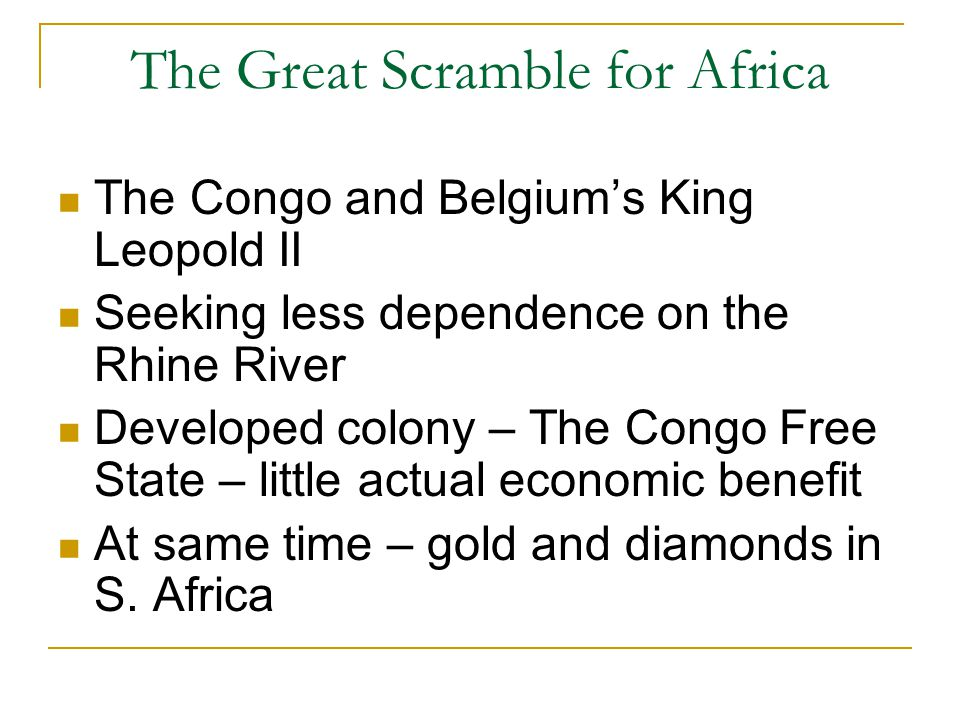 The Great Scramble for Africa The Congo and Belgium's King Leopold II Seeking less dependence on the Rhine River Developed colony – The Congo Free State – little actual economic benefit At same time – gold and diamonds in S.