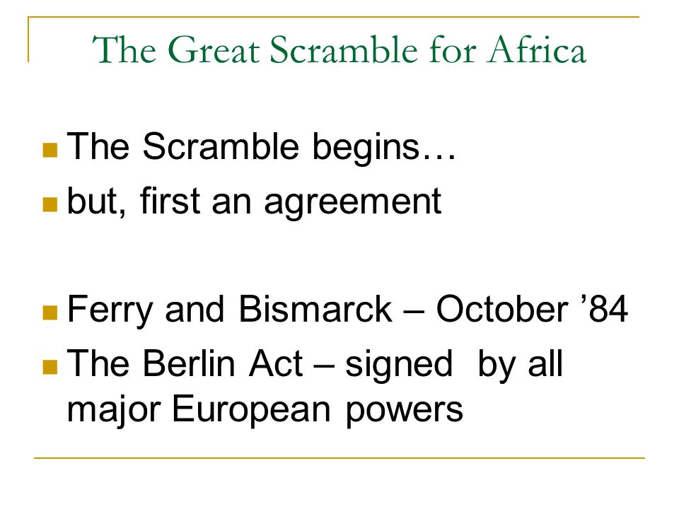 The Great Scramble for Africa The Scramble begins… but, first an agreement Ferry and Bismarck – October '84 The Berlin Act – signed by all major European powers