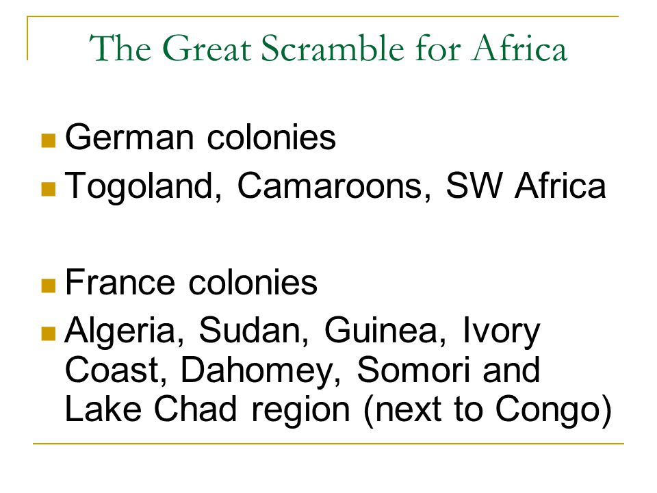 The Great Scramble for Africa German colonies Togoland, Camaroons, SW Africa France colonies Algeria, Sudan, Guinea, Ivory Coast, Dahomey, Somori and Lake Chad region (next to Congo)