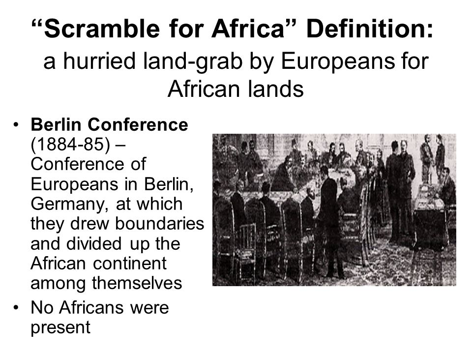 Scramble for Africa Definition: Berlin Conference (1884-85) – Conference of Europeans in Berlin, Germany, at which they drew boundaries and divided up the African continent among themselves No Africans were present a hurried land-grab by Europeans for African lands