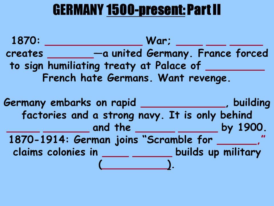 GERMANY 1500-present: Part II 1870: _______________ War; ____ ___ _____ creates _______—a united Germany.