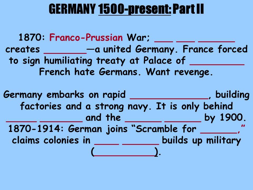 GERMANY 1500-present: Part II 1870: Franco-Prussian War; ___ ___ ______ creates _______—a united Germany.