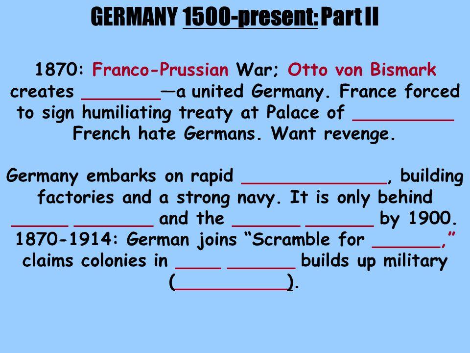 GERMANY 1500-present: Part II 1870: Franco-Prussian War; Otto von Bismark creates _______—a united Germany.