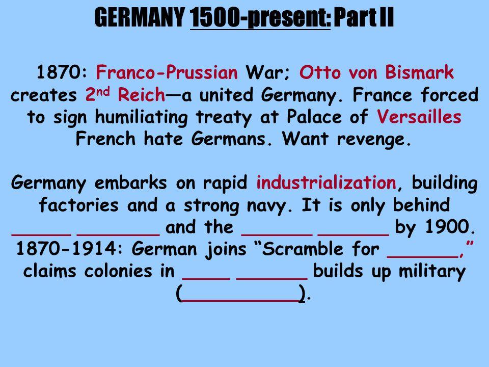 GERMANY 1500-present: Part II 1870: Franco-Prussian War; Otto von Bismark creates 2 nd Reich—a united Germany.
