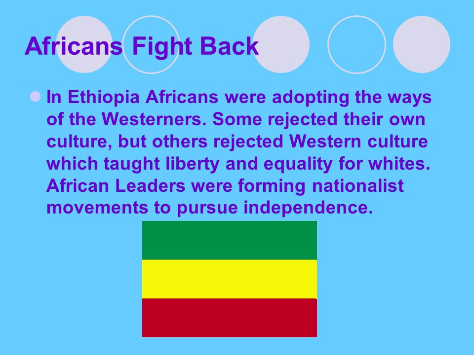 Africans Fight Back In Ethiopia Africans were adopting the ways of the Westerners. Some rejected their own culture, but others rejected Western cultur
