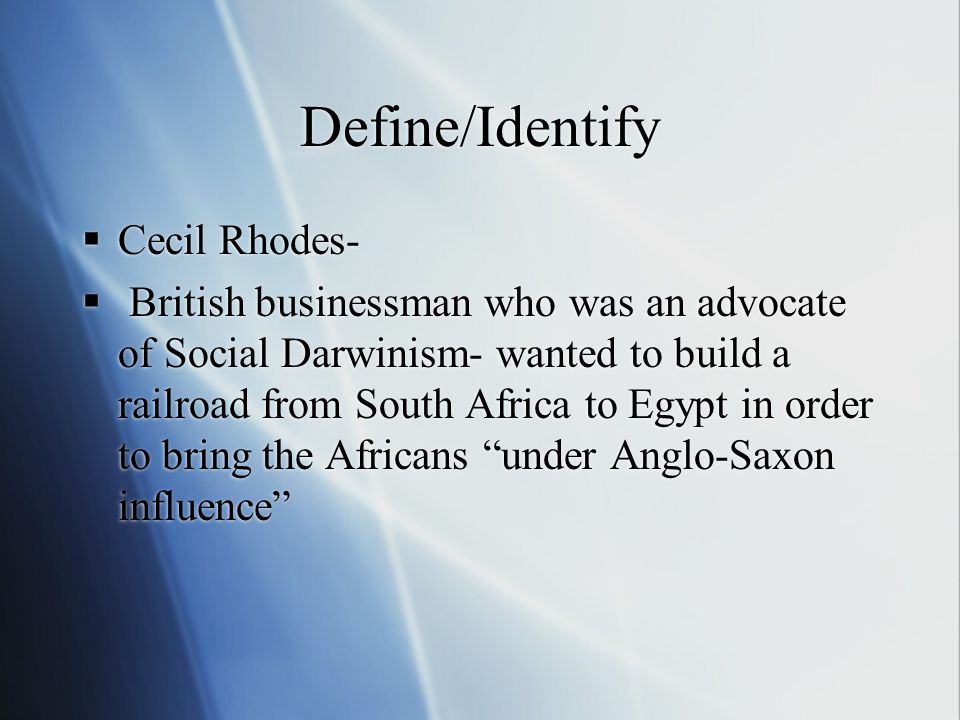 Define/Identify  Cecil Rhodes-  British businessman who was an advocate of Social Darwinism- wanted to build a railroad from South Africa to Egypt in order to bring the Africans under Anglo-Saxon influence  Cecil Rhodes-  British businessman who was an advocate of Social Darwinism- wanted to build a railroad from South Africa to Egypt in order to bring the Africans under Anglo-Saxon influence