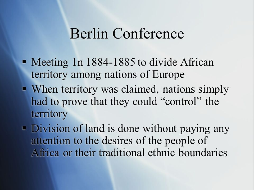 Berlin Conference  Meeting 1n 1884-1885 to divide African territory among nations of Europe  When territory was claimed, nations simply had to prove that they could control the territory  Division of land is done without paying any attention to the desires of the people of Africa or their traditional ethnic boundaries  Meeting 1n 1884-1885 to divide African territory among nations of Europe  When territory was claimed, nations simply had to prove that they could control the territory  Division of land is done without paying any attention to the desires of the people of Africa or their traditional ethnic boundaries