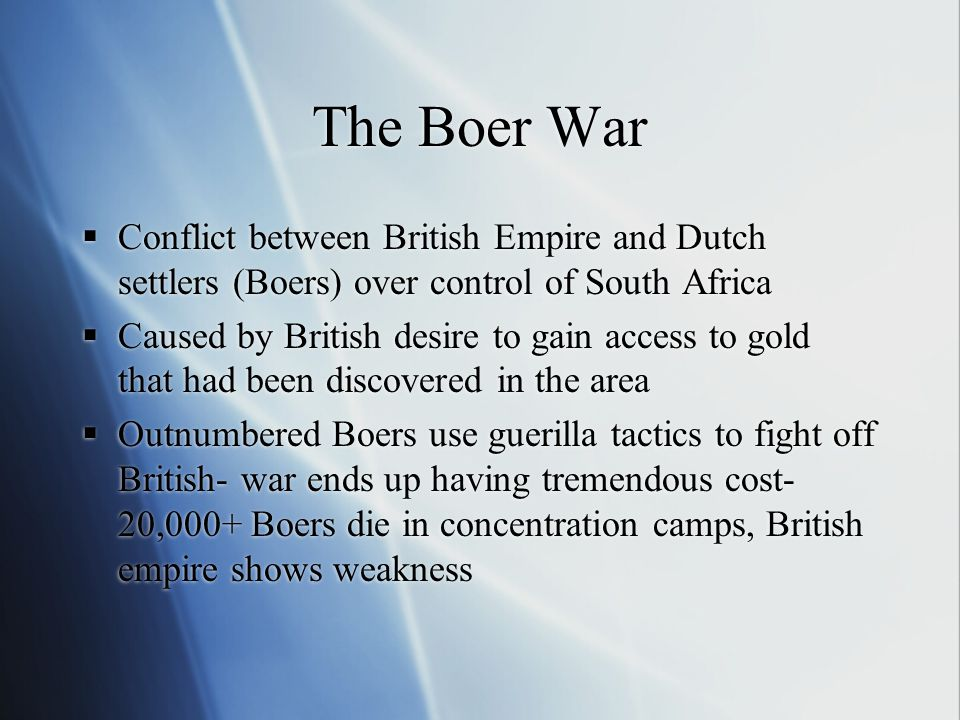 The Boer War  Conflict between British Empire and Dutch settlers (Boers) over control of South Africa  Caused by British desire to gain access to gold that had been discovered in the area  Outnumbered Boers use guerilla tactics to fight off British- war ends up having tremendous cost- 20,000+ Boers die in concentration camps, British empire shows weakness  Conflict between British Empire and Dutch settlers (Boers) over control of South Africa  Caused by British desire to gain access to gold that had been discovered in the area  Outnumbered Boers use guerilla tactics to fight off British- war ends up having tremendous cost- 20,000+ Boers die in concentration camps, British empire shows weakness