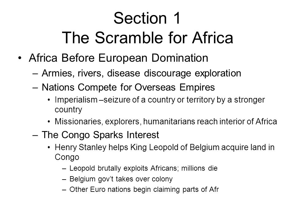 Africa Before European Domination –Armies, rivers, disease discourage exploration –Nations Compete for Overseas Empires Imperialism –seizure of a country or territory by a stronger country Missionaries, explorers, humanitarians reach interior of Africa –The Congo Sparks Interest Henry Stanley helps King Leopold of Belgium acquire land in Congo –Leopold brutally exploits Africans; millions die –Belgium gov't takes over colony –Other Euro nations begin claiming parts of Afr Section 1 The Scramble for Africa