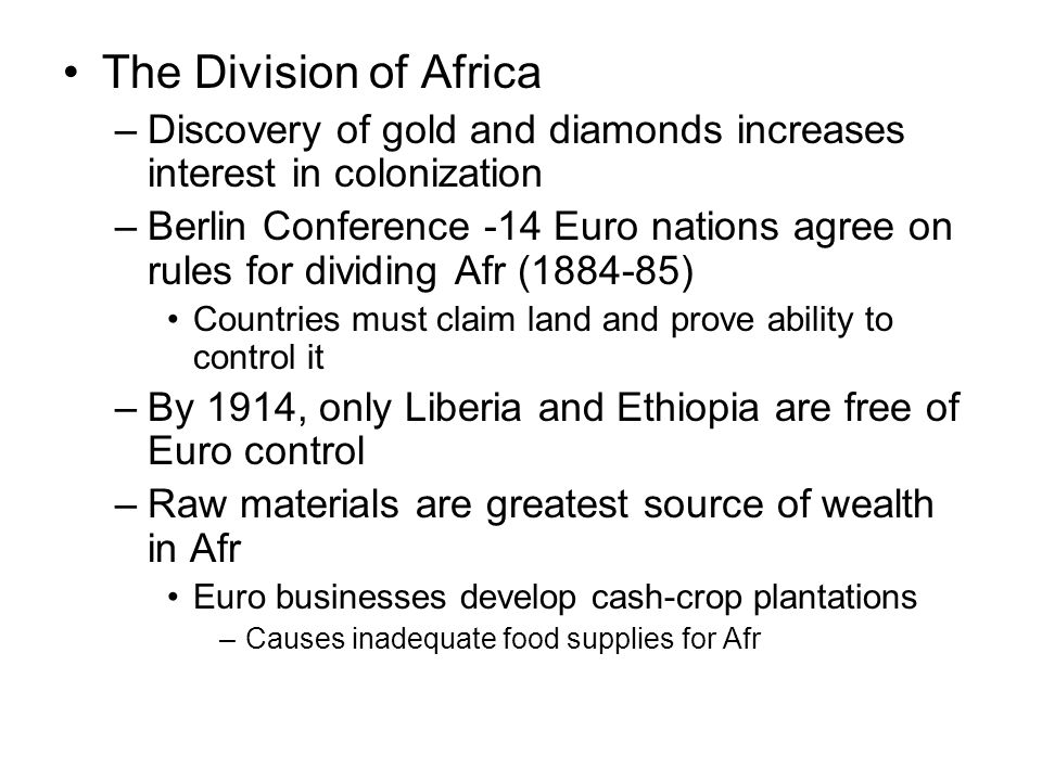 The Division of Africa –Discovery of gold and diamonds increases interest in colonization –Berlin Conference -14 Euro nations agree on rules for dividing Afr (1884-85) Countries must claim land and prove ability to control it –By 1914, only Liberia and Ethiopia are free of Euro control –Raw materials are greatest source of wealth in Afr Euro businesses develop cash-crop plantations –Causes inadequate food supplies for Afr