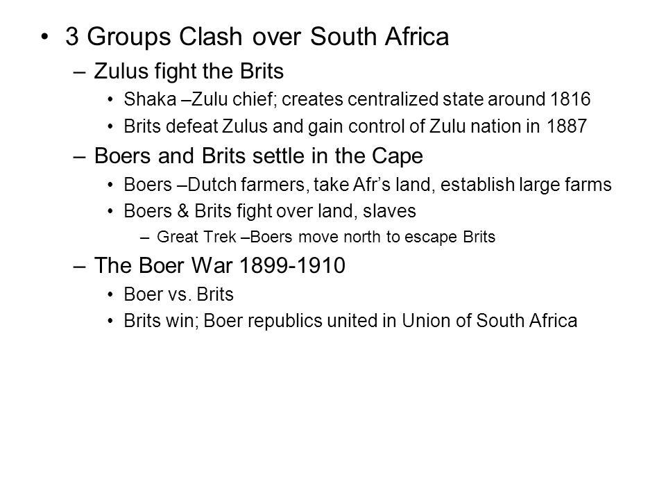 3 Groups Clash over South Africa –Zulus fight the Brits Shaka –Zulu chief; creates centralized state around 1816 Brits defeat Zulus and gain control of Zulu nation in 1887 –Boers and Brits settle in the Cape Boers –Dutch farmers, take Afr's land, establish large farms Boers & Brits fight over land, slaves –Great Trek –Boers move north to escape Brits –The Boer War 1899-1910 Boer vs.