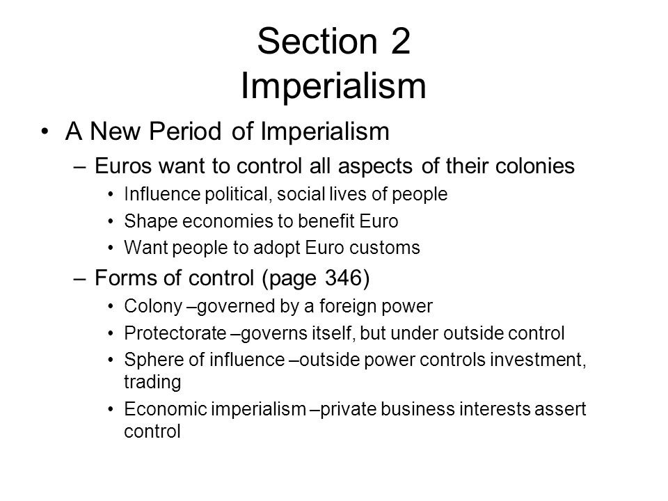 A New Period of Imperialism –Euros want to control all aspects of their colonies Influence political, social lives of people Shape economies to benefit Euro Want people to adopt Euro customs –Forms of control (page 346) Colony –governed by a foreign power Protectorate –governs itself, but under outside control Sphere of influence –outside power controls investment, trading Economic imperialism –private business interests assert control Section 2 Imperialism