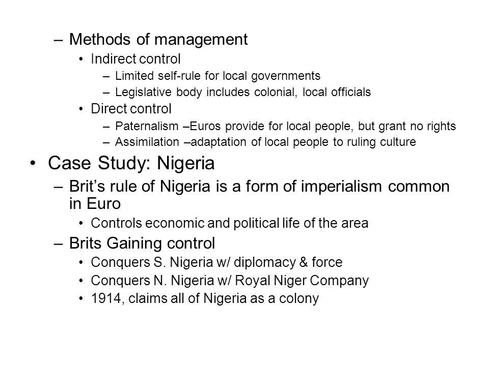 –Methods of management Indirect control –Limited self-rule for local governments –Legislative body includes colonial, local officials Direct control –Paternalism –Euros provide for local people, but grant no rights –Assimilation –adaptation of local people to ruling culture Case Study: Nigeria –Brit's rule of Nigeria is a form of imperialism common in Euro Controls economic and political life of the area –Brits Gaining control Conquers S.