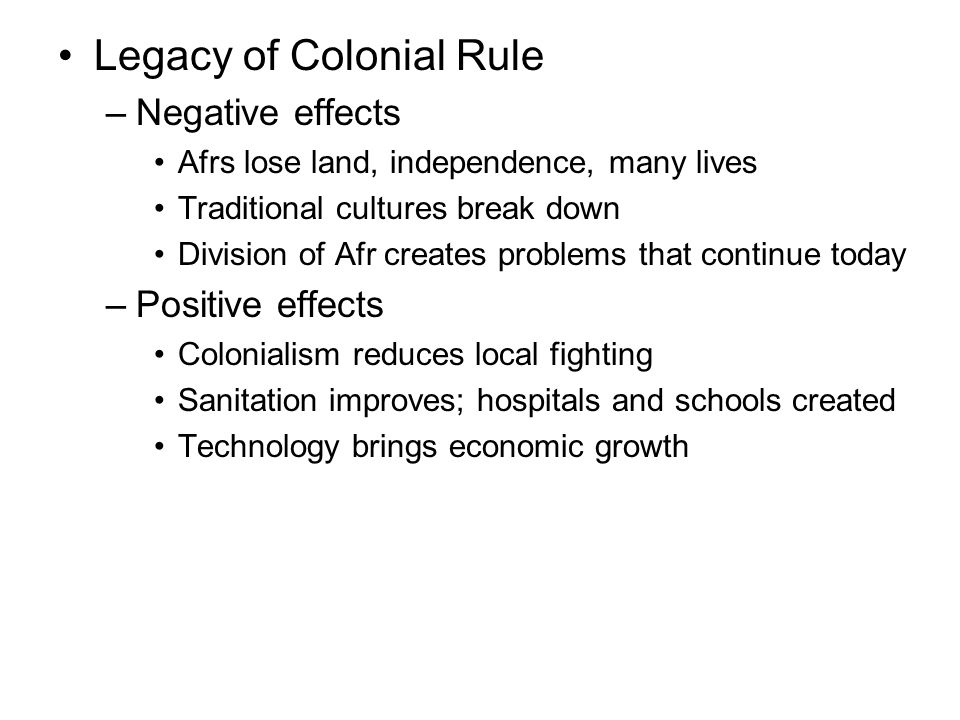 Legacy of Colonial Rule –Negative effects Afrs lose land, independence, many lives Traditional cultures break down Division of Afr creates problems that continue today –Positive effects Colonialism reduces local fighting Sanitation improves; hospitals and schools created Technology brings economic growth