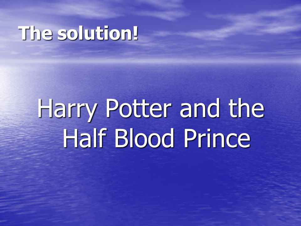 The solution! Harry Potter and the Half Blood Prince