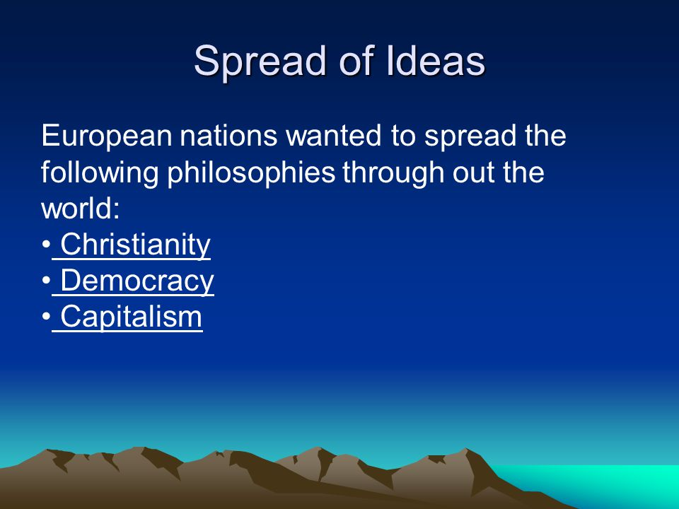 Spread of Ideas European nations wanted to spread the following philosophies through out the world: Christianity Democracy Capitalism