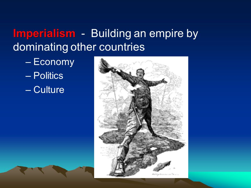 Imperialism Imperialism - Building an empire by dominating other countries –Economy –Politics –Culture