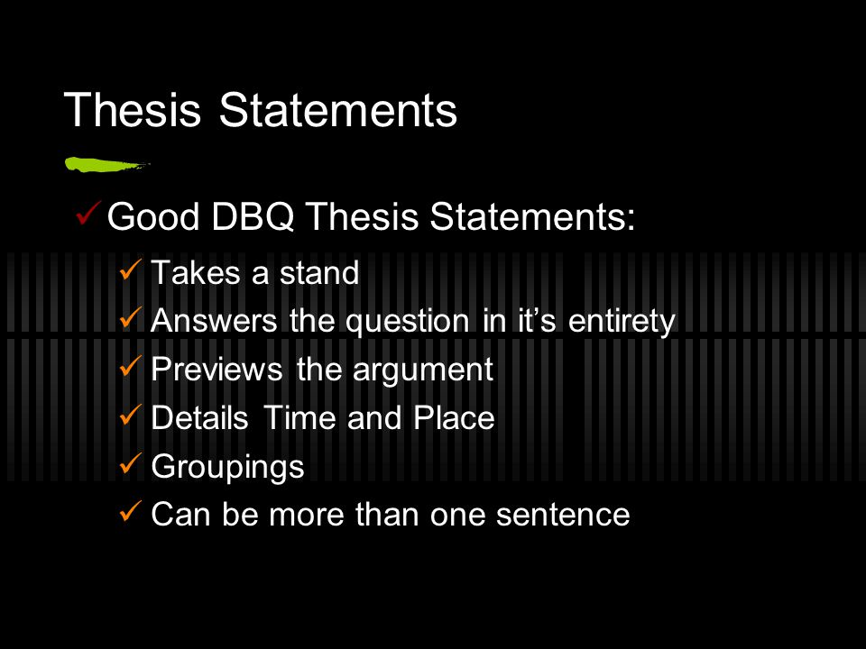 Thesis Statements Good DBQ Thesis Statements: Takes a stand Answers the question in it's entirety Previews the argument Details Time and Place Groupings Can be more than one sentence