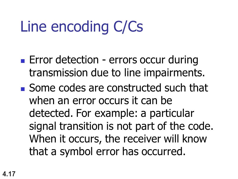 4.17 Line encoding C/Cs Error detection - errors occur during transmission due to line impairments.