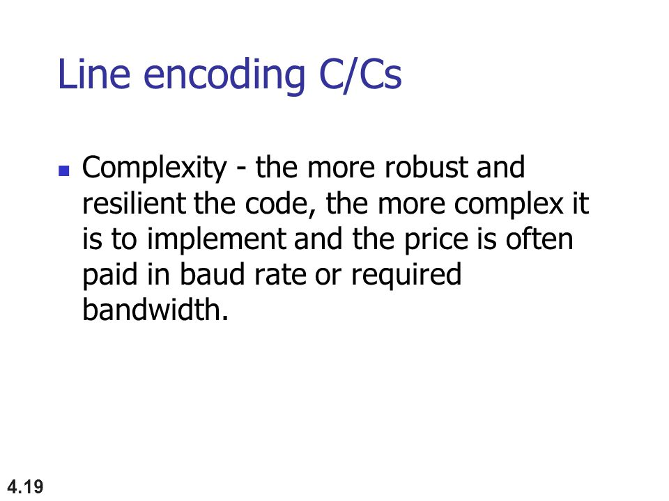 4.19 Line encoding C/Cs Complexity - the more robust and resilient the code, the more complex it is to implement and the price is often paid in baud rate or required bandwidth.