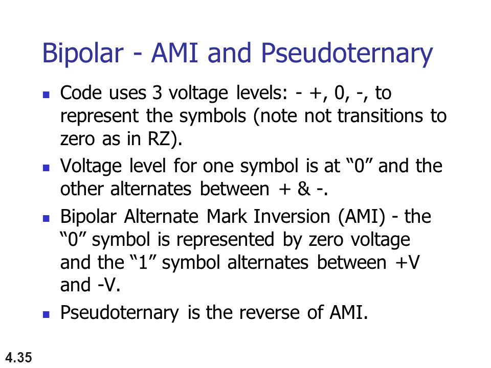 4.35 Bipolar - AMI and Pseudoternary Code uses 3 voltage levels: - +, 0, -, to represent the symbols (note not transitions to zero as in RZ).