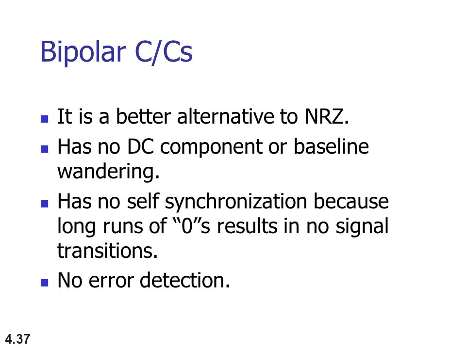4.37 Bipolar C/Cs It is a better alternative to NRZ.