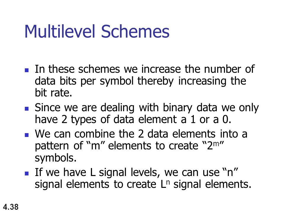 4.38 Multilevel Schemes In these schemes we increase the number of data bits per symbol thereby increasing the bit rate.