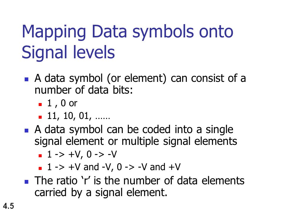 4.5 Mapping Data symbols onto Signal levels A data symbol (or element) can consist of a number of data bits: 1, 0 or 11, 10, 01, …… A data symbol can be coded into a single signal element or multiple signal elements 1 -> +V, 0 -> -V 1 -> +V and -V, 0 -> -V and +V The ratio 'r' is the number of data elements carried by a signal element.