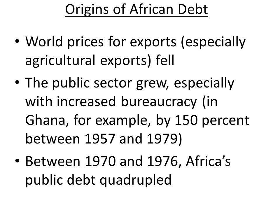 Origins of African Debt For some countries (Ghana, for example), debt began with ambitious development projects in the 1960s In most cases, however, serious indebtedness began in the early 1970s Oil crisis dramatically increased the price of imports Worldwide recession decreased the willingness of the US and former colonial powers to distribute aid in grants