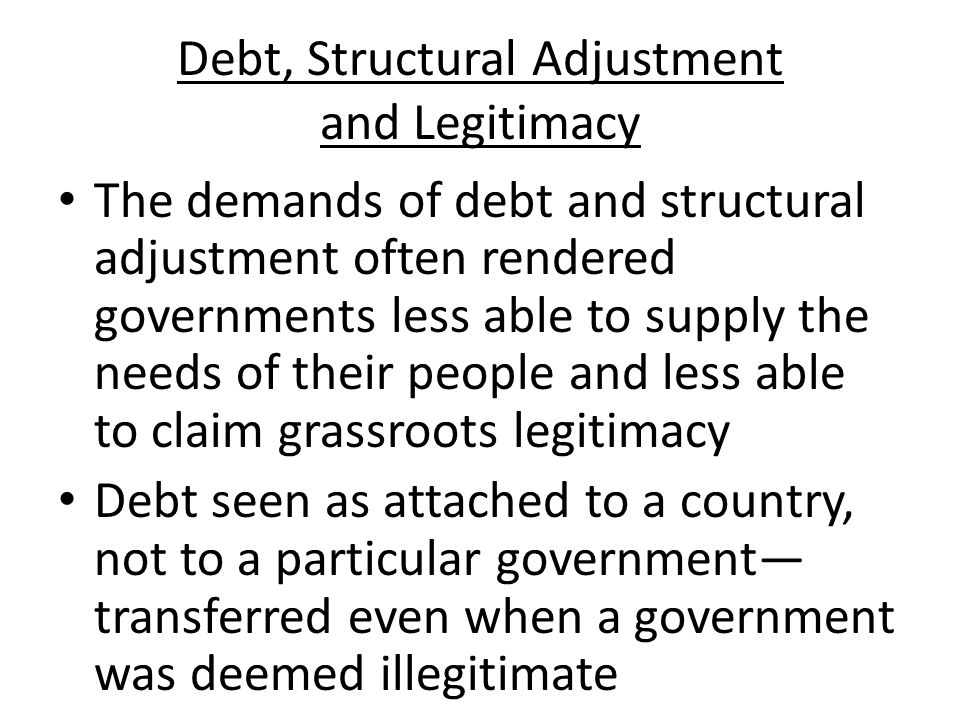Structural Adjustment: Trying to Pay Off Debt Implemented by the International Monetary Fund and the World Bank beginning in roughly 1981 Required substantial cuts in state services Tended to promote industrialization as a path to economic growth Often involved the devaluation of currency