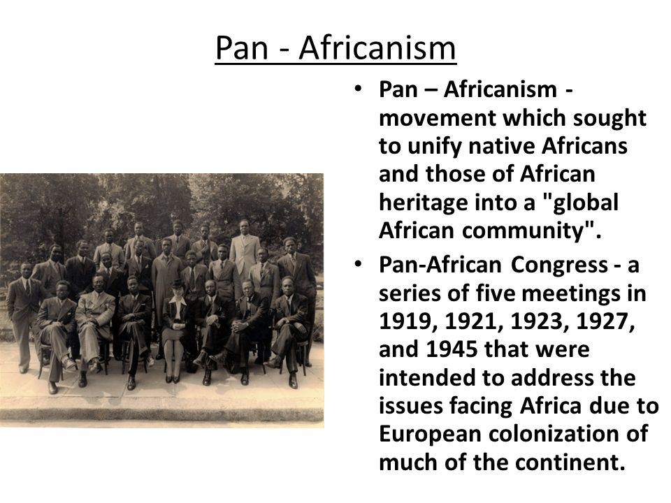 Pan-Africanism Began in the early 1900s Slogan: Africa for the Africans – Called for a sense of unity among African nations and their people – Recognized that independence from colonial rule could come only if diverse tribes could unite for a common cause.