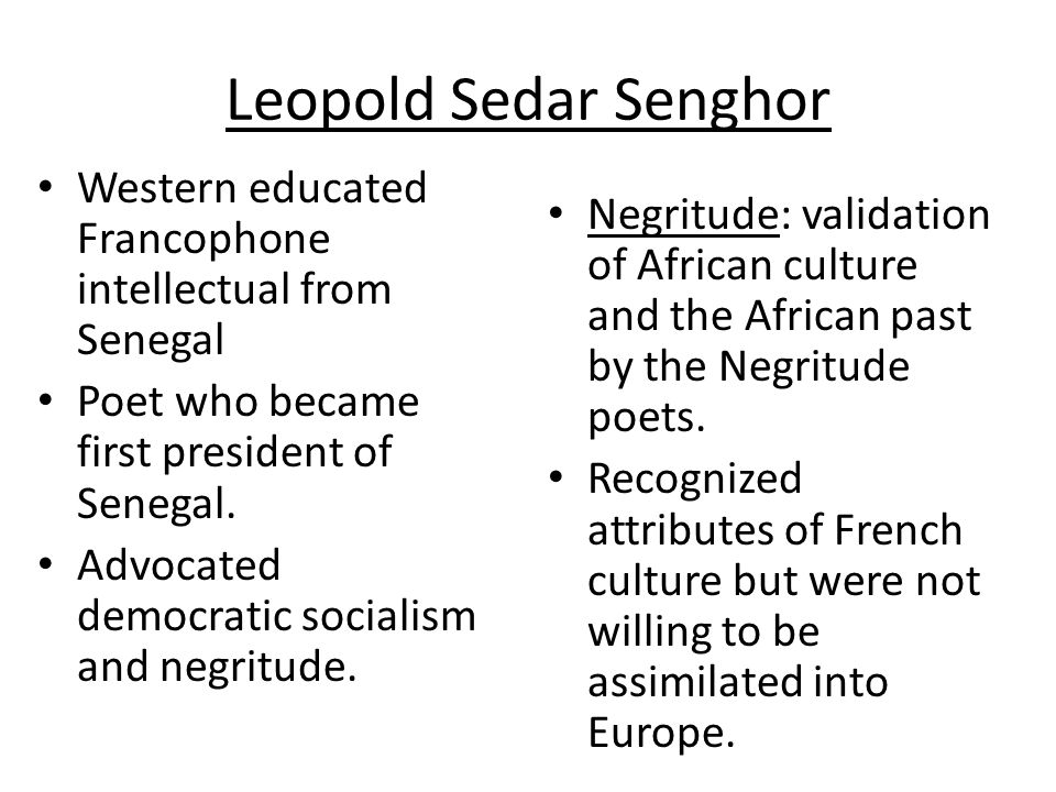 Negritude Movement Encouraged Africans to celebrate their heritage Rejected the view held by colonial powers of African cultures – White Man's Burden , R.Kipling Greatest leader of the Pan- Africanism and the Negritude movement is Leopold Sedar Senghor—a poet and politician [President of Senegal for 20 years]