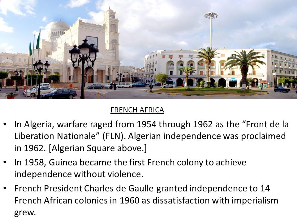 FRENCH EMPIRE IN AFRICA 1945-1958 – French Union – organization of French colonial possessions 1956 – Morocco and Tunisia independent 1958-1960 – French Community succeeded French Union – ended in 1960 with most French colonial possessions independent 1962 – Algeria independent Circa 115,000,000 French speakers in Africa (2009)